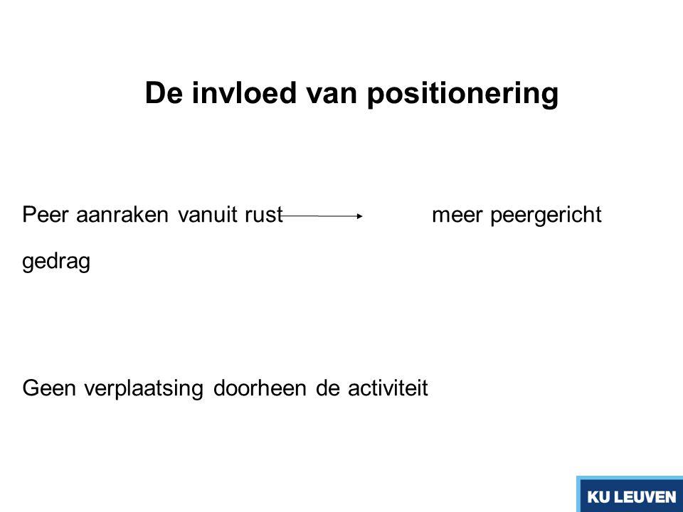 De invloed van positionering Peer aanraken vanuit rustmeer peergericht gedrag Geen verplaatsing doorheen de activiteit