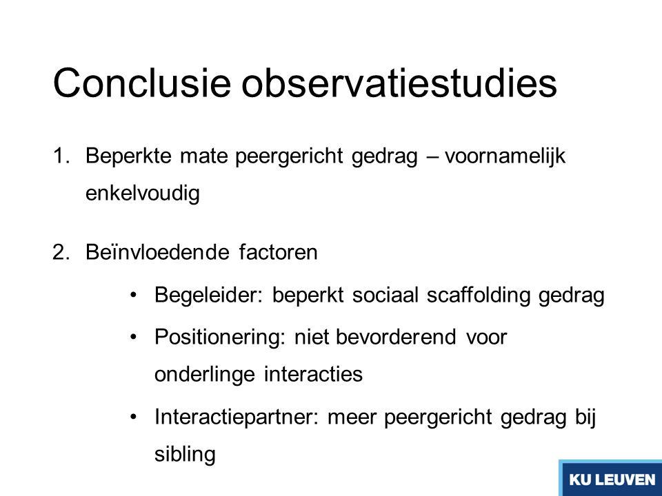 Conclusie observatiestudies 1.Beperkte mate peergericht gedrag – voornamelijk enkelvoudig 2.Beïnvloedende factoren Begeleider: beperkt sociaal scaffol