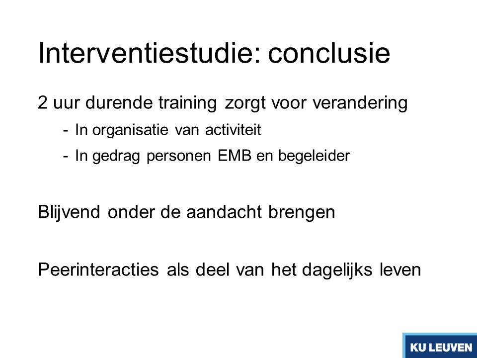 Interventiestudie: conclusie 2 uur durende training zorgt voor verandering -In organisatie van activiteit -In gedrag personen EMB en begeleider Blijve