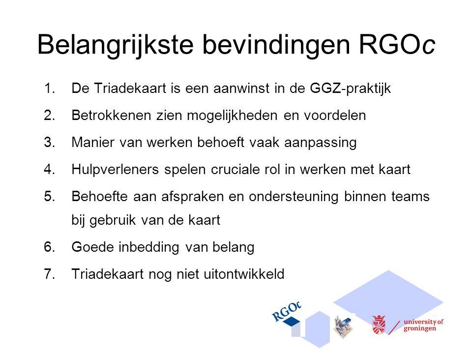 Belangrijkste bevindingen RGOc 1.De Triadekaart is een aanwinst in de GGZ-praktijk 2.Betrokkenen zien mogelijkheden en voordelen 3.Manier van werken behoeft vaak aanpassing 4.Hulpverleners spelen cruciale rol in werken met kaart 5.Behoefte aan afspraken en ondersteuning binnen teams bij gebruik van de kaart 6.Goede inbedding van belang 7.Triadekaart nog niet uitontwikkeld