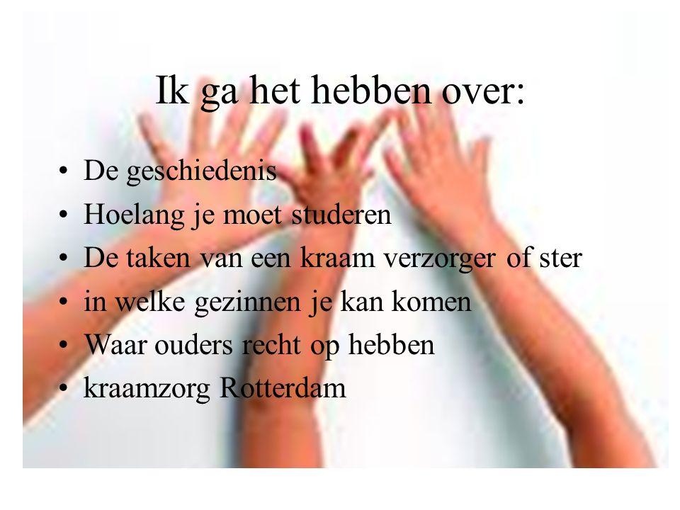 Ik ga het hebben over: De geschiedenis Hoelang je moet studeren De taken van een kraam verzorger of ster in welke gezinnen je kan komen Waar ouders recht op hebben kraamzorg Rotterdam