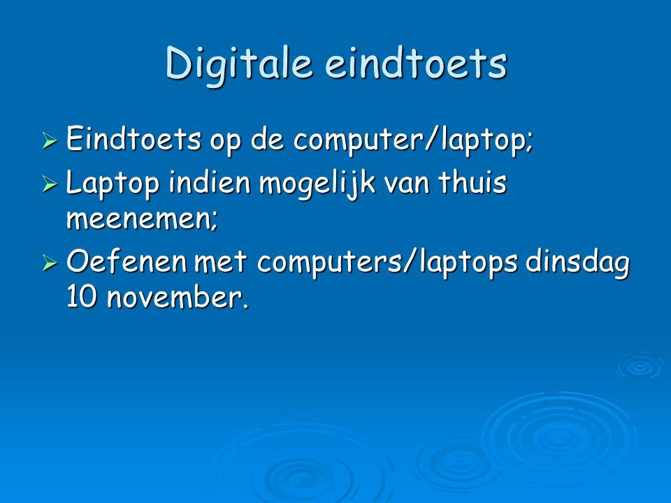 Digitale eindtoets  Eindtoets op de computer/laptop;  Laptop indien mogelijk van thuis meenemen;  Oefenen met computers/laptops dinsdag 10 november