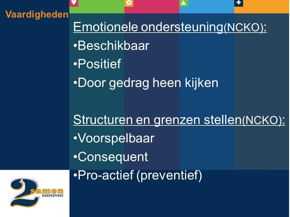 Vaardigheden Emotionele ondersteuning (NCKO) : Beschikbaar Positief Door gedrag heen kijken Structuren en grenzen stellen (NCKO) : Voorspelbaar Consequent Pro-actief (preventief)