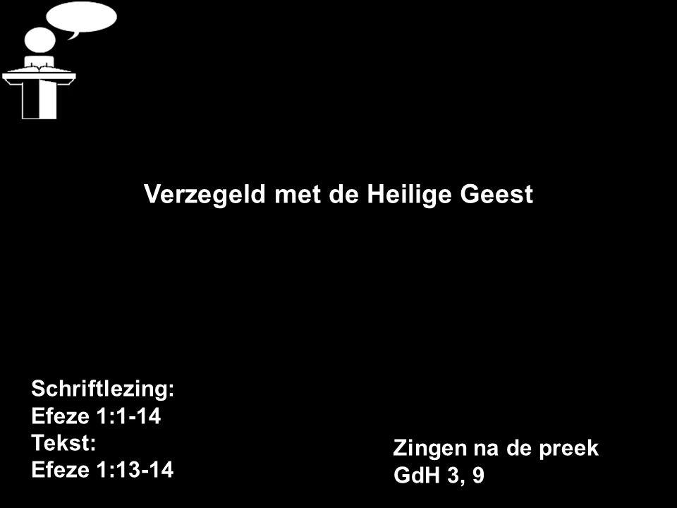 Schriftlezing: Efeze 1:1-14 Tekst: Efeze 1:13-14 Verzegeld met de Heilige Geest Zingen na de preek GdH 3, 9
