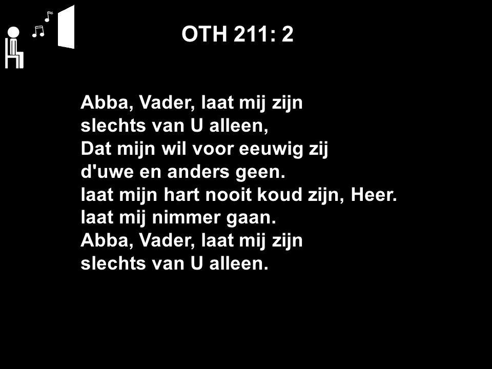 OTH 211: 2 Abba, Vader, laat mij zijn slechts van U alleen, Dat mijn wil voor eeuwig zij d uwe en anders geen.