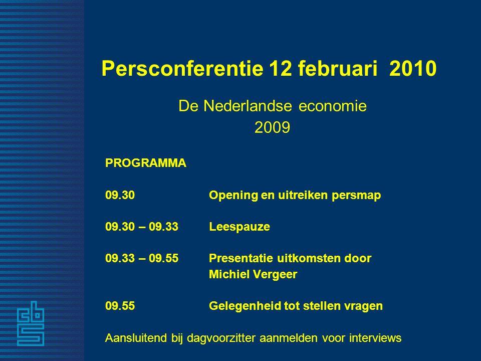 Persconferentie 12 februari 2010 De Nederlandse economie 2009 PROGRAMMA 09.30 Opening en uitreiken persmap 09.30 – 09.33 Leespauze 09.33 – 09.55 Presentatie uitkomsten door Michiel Vergeer 09.55 Gelegenheid tot stellen vragen Aansluitend bij dagvoorzitter aanmelden voor interviews
