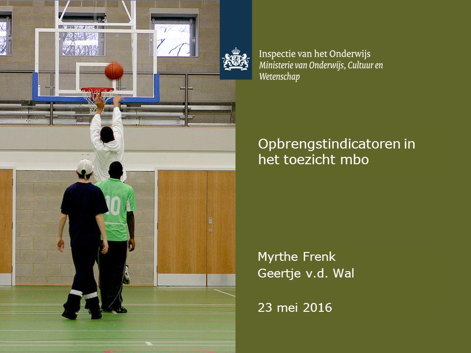 Opbrengstindicatoren in het toezicht mbo Myrthe Frenk Geertje v.d. Wal 23 mei 2016