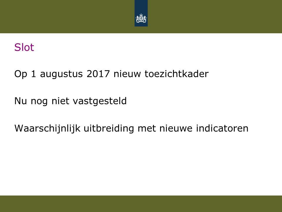 Slot Op 1 augustus 2017 nieuw toezichtkader Nu nog niet vastgesteld Waarschijnlijk uitbreiding met nieuwe indicatoren
