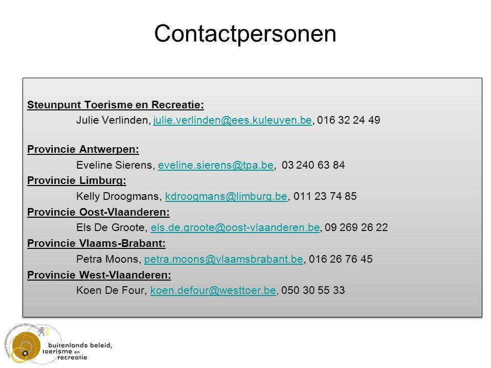 Steunpunt Toerisme en Recreatie: Julie Verlinden, julie.verlinden@ees.kuleuven.be, 016 32 24 49julie.verlinden@ees.kuleuven.be Provincie Antwerpen: Eveline Sierens, eveline.sierens@tpa.be, 03 240 63 84eveline.sierens@tpa.be Provincie Limburg: Kelly Droogmans, kdroogmans@limburg.be, 011 23 74 85kdroogmans@limburg.be Provincie Oost-Vlaanderen: Els De Groote, els.de.groote@oost-vlaanderen.be, 09 269 26 22els.de.groote@oost-vlaanderen.be Provincie Vlaams-Brabant: Petra Moons, petra.moons@vlaamsbrabant.be, 016 26 76 45petra.moons@vlaamsbrabant.be Provincie West-Vlaanderen: Koen De Four, koen.defour@westtoer.be, 050 30 55 33koen.defour@westtoer.be Steunpunt Toerisme en Recreatie: Julie Verlinden, julie.verlinden@ees.kuleuven.be, 016 32 24 49julie.verlinden@ees.kuleuven.be Provincie Antwerpen: Eveline Sierens, eveline.sierens@tpa.be, 03 240 63 84eveline.sierens@tpa.be Provincie Limburg: Kelly Droogmans, kdroogmans@limburg.be, 011 23 74 85kdroogmans@limburg.be Provincie Oost-Vlaanderen: Els De Groote, els.de.groote@oost-vlaanderen.be, 09 269 26 22els.de.groote@oost-vlaanderen.be Provincie Vlaams-Brabant: Petra Moons, petra.moons@vlaamsbrabant.be, 016 26 76 45petra.moons@vlaamsbrabant.be Provincie West-Vlaanderen: Koen De Four, koen.defour@westtoer.be, 050 30 55 33koen.defour@westtoer.be Contactpersonen