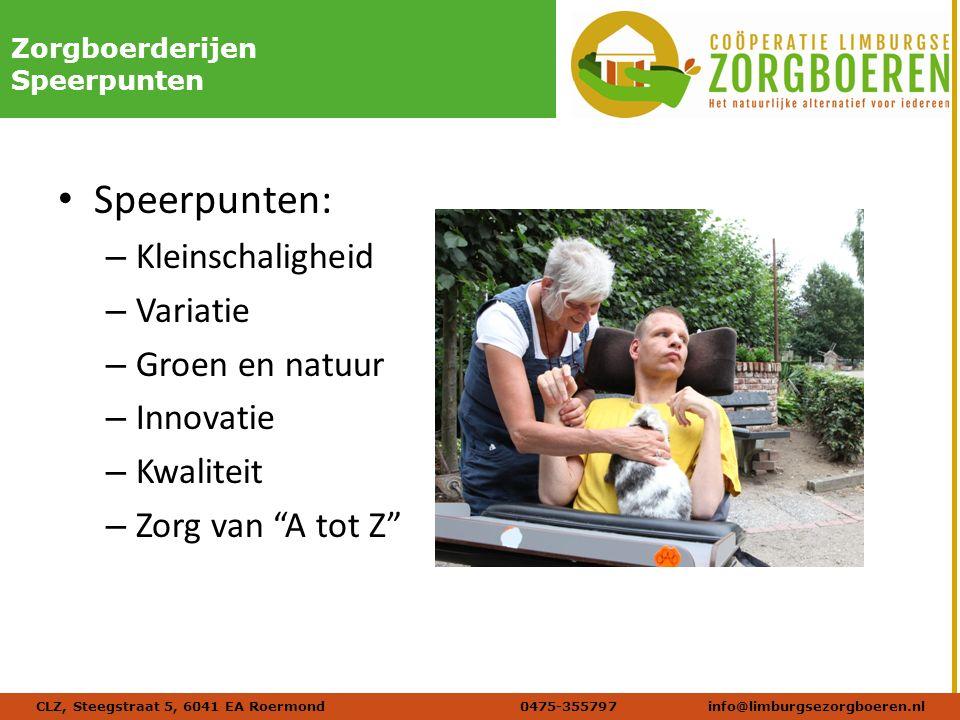 Naam afbeelding Verdana 20 DIKZorgboerderijen Speerpunten Speerpunten: – Kleinschaligheid – Variatie – Groen en natuur – Innovatie – Kwaliteit – Zorg van A tot Z CLZ, Steegstraat 5, 6041 EA Roermond 0475-355797info@limburgsezorgboeren.nl