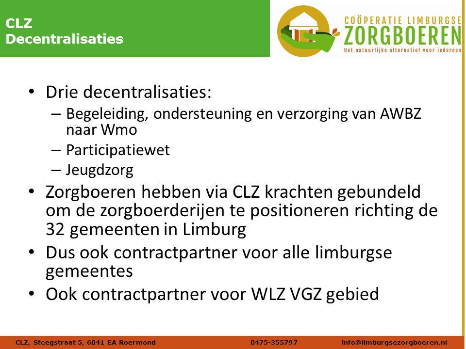 Naam afbeelding Verdana 20 DIKCLZ Decentralisaties Drie decentralisaties: – Begeleiding, ondersteuning en verzorging van AWBZ naar Wmo – Participatiewet – Jeugdzorg Zorgboeren hebben via CLZ krachten gebundeld om de zorgboerderijen te positioneren richting de 32 gemeenten in Limburg Dus ook contractpartner voor alle limburgse gemeentes Ook contractpartner voor WLZ VGZ gebied CLZ, Steegstraat 5, 6041 EA Roermond 0475-355797info@limburgsezorgboeren.nl