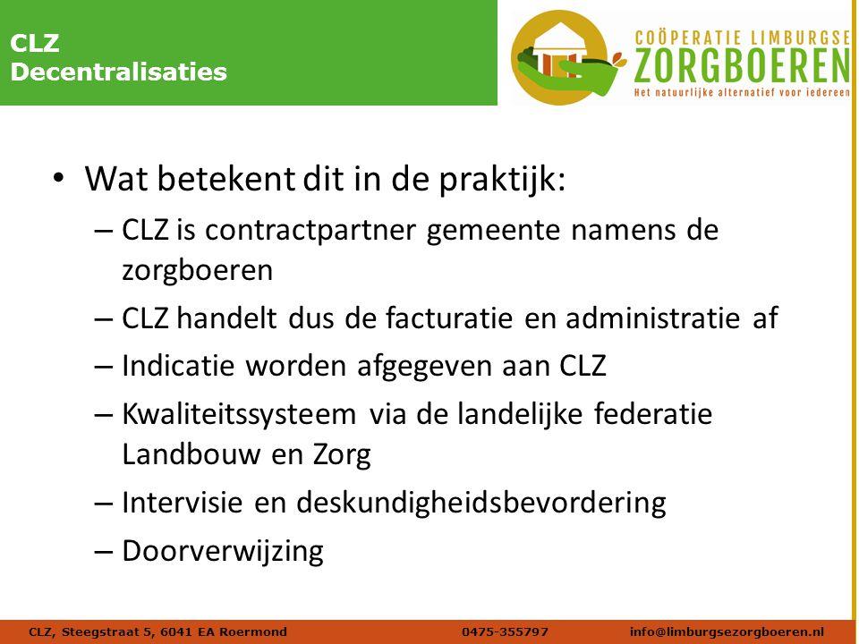 Naam afbeelding Verdana 20 DIKCLZ Decentralisaties Wat betekent dit in de praktijk: – CLZ is contractpartner gemeente namens de zorgboeren – CLZ handelt dus de facturatie en administratie af – Indicatie worden afgegeven aan CLZ – Kwaliteitssysteem via de landelijke federatie Landbouw en Zorg – Intervisie en deskundigheidsbevordering – Doorverwijzing CLZ, Steegstraat 5, 6041 EA Roermond 0475-355797info@limburgsezorgboeren.nl