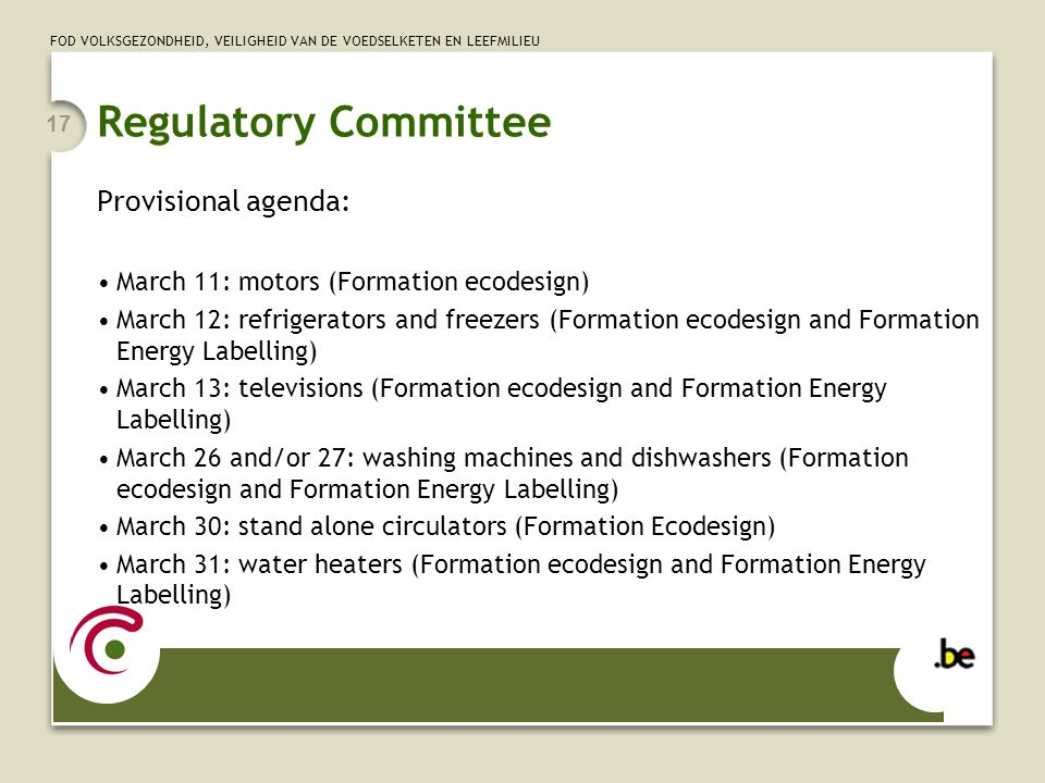 FOD VOLKSGEZONDHEID, VEILIGHEID VAN DE VOEDSELKETEN EN LEEFMILIEU 17 Regulatory Committee Provisional agenda: March 11: motors (Formation ecodesign) March 12: refrigerators and freezers (Formation ecodesign and Formation Energy Labelling) March 13: televisions (Formation ecodesign and Formation Energy Labelling) March 26 and/or 27: washing machines and dishwashers (Formation ecodesign and Formation Energy Labelling) March 30: stand alone circulators (Formation Ecodesign) March 31: water heaters (Formation ecodesign and Formation Energy Labelling)
