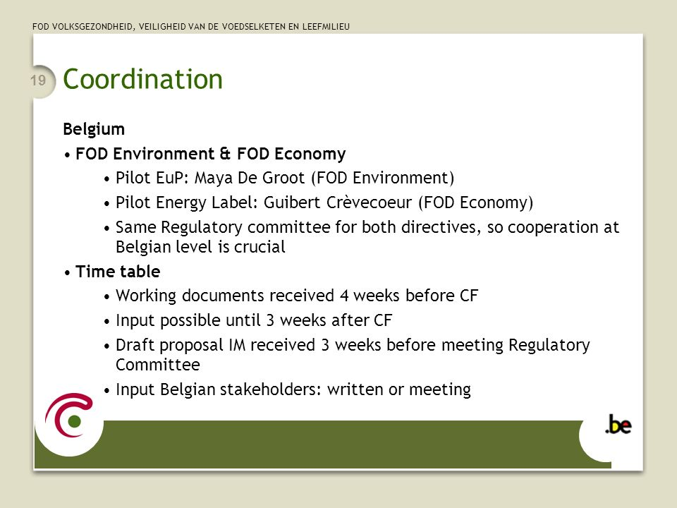 FOD VOLKSGEZONDHEID, VEILIGHEID VAN DE VOEDSELKETEN EN LEEFMILIEU 19 Coordination Belgium FOD Environment & FOD Economy Pilot EuP: Maya De Groot (FOD Environment) Pilot Energy Label: Guibert Crèvecoeur (FOD Economy) Same Regulatory committee for both directives, so cooperation at Belgian level is crucial Time table Working documents received 4 weeks before CF Input possible until 3 weeks after CF Draft proposal IM received 3 weeks before meeting Regulatory Committee Input Belgian stakeholders: written or meeting