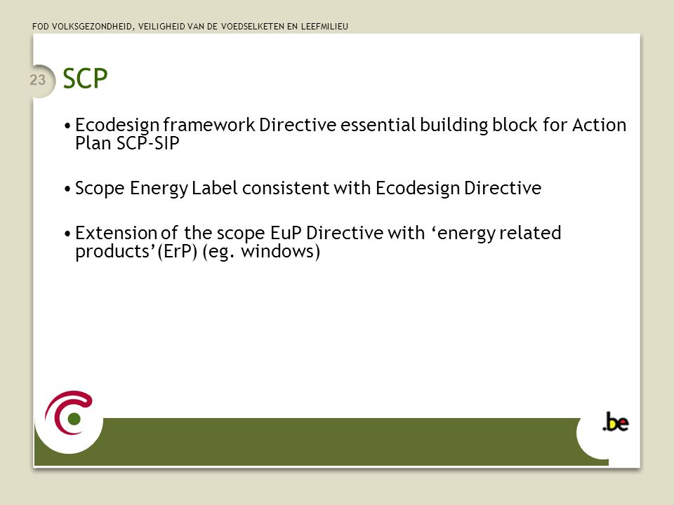 FOD VOLKSGEZONDHEID, VEILIGHEID VAN DE VOEDSELKETEN EN LEEFMILIEU 23 SCP Ecodesign framework Directive essential building block for Action Plan SCP-SIP Scope Energy Label consistent with Ecodesign Directive Extension of the scope EuP Directive with 'energy related products'(ErP) (eg.