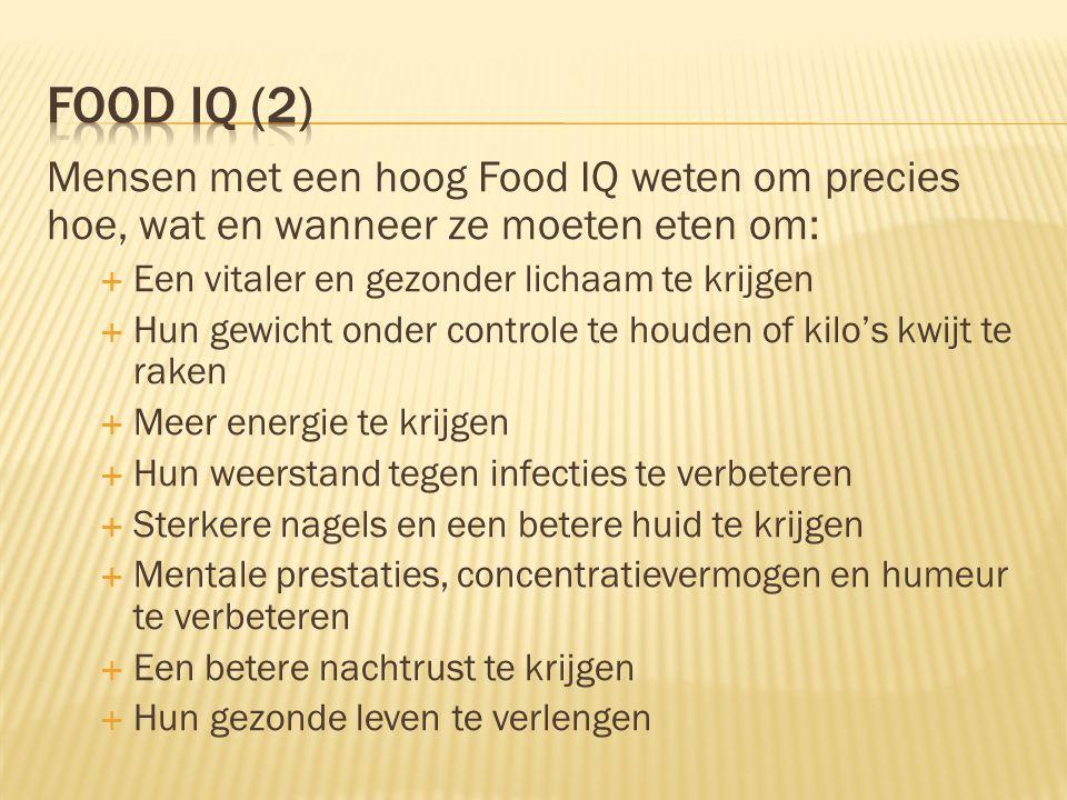 Mensen met een hoog Food IQ weten om precies hoe, wat en wanneer ze moeten eten om:  Een vitaler en gezonder lichaam te krijgen  Hun gewicht onder c