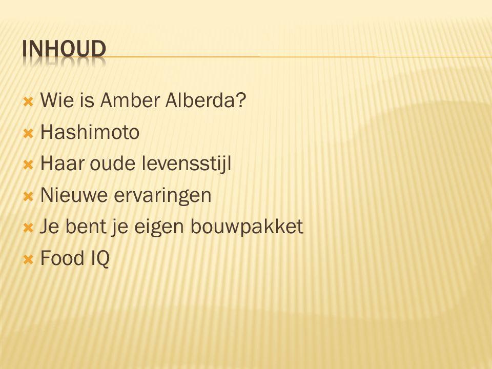  Wie is Amber Alberda?  Hashimoto  Haar oude levensstijl  Nieuwe ervaringen  Je bent je eigen bouwpakket  Food IQ