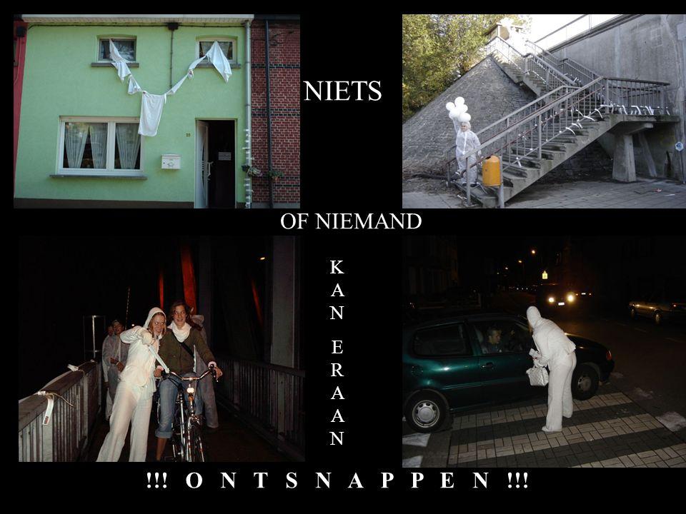NIETS OF NIEMAND KANERAANKANERAAN !!! O N T S N A P P E N !!!
