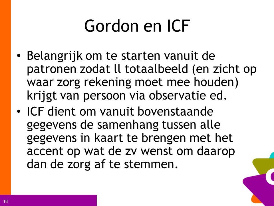 18 Gordon en ICF Belangrijk om te starten vanuit de patronen zodat ll totaalbeeld (en zicht op waar zorg rekening moet mee houden) krijgt van persoon via observatie ed.