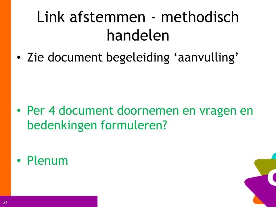 21 Link afstemmen - methodisch handelen Zie document begeleiding 'aanvulling' Per 4 document doornemen en vragen en bedenkingen formuleren.