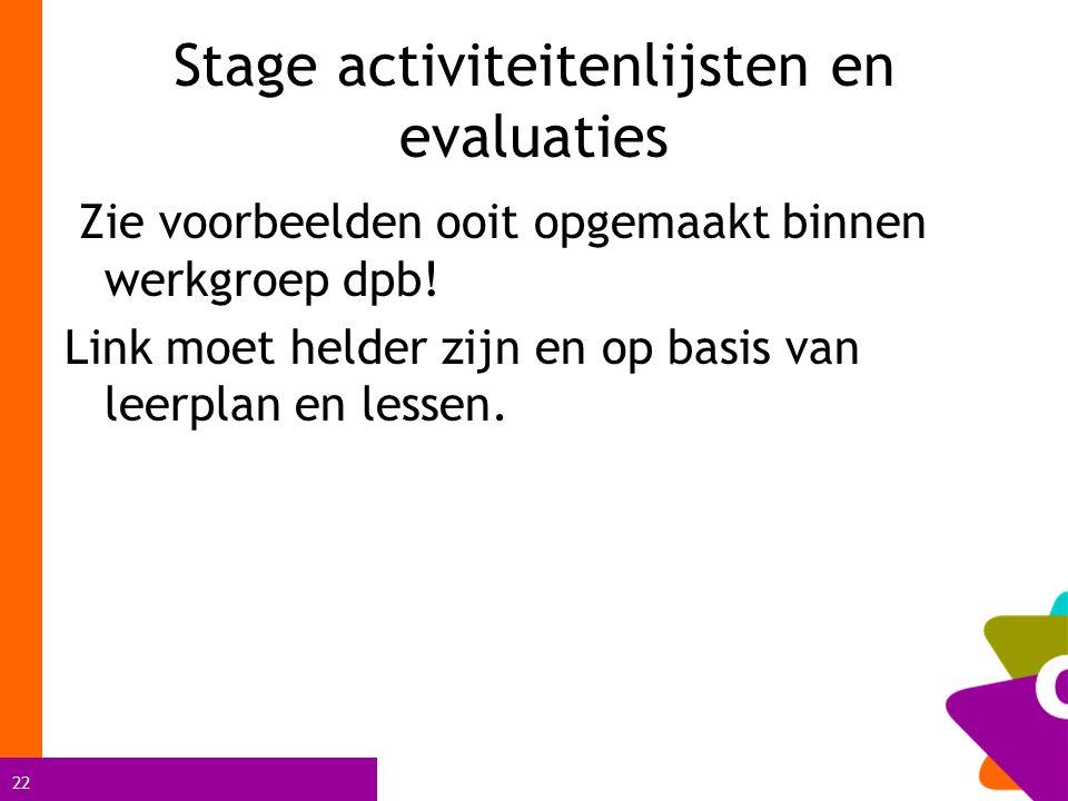22 Stage activiteitenlijsten en evaluaties Zie voorbeelden ooit opgemaakt binnen werkgroep dpb.