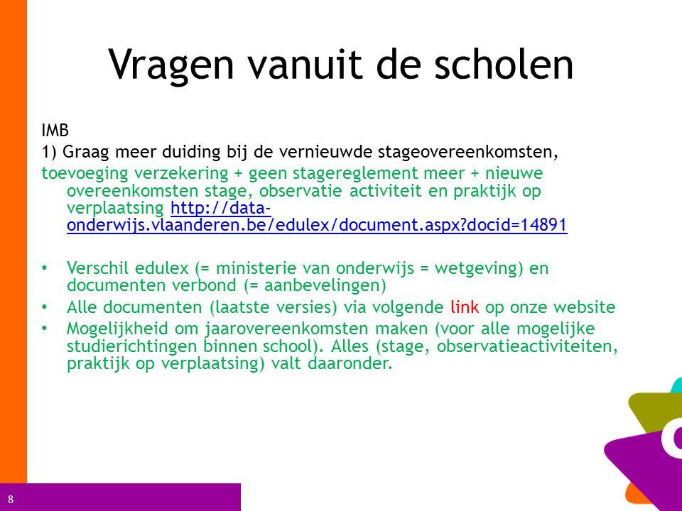 8 Vragen vanuit de scholen IMB 1) Graag meer duiding bij de vernieuwde stageovereenkomsten, toevoeging verzekering + geen stagereglement meer + nieuwe overeenkomsten stage, observatie activiteit en praktijk op verplaatsing http://data- onderwijs.vlaanderen.be/edulex/document.aspx docid=14891http://data- onderwijs.vlaanderen.be/edulex/document.aspx docid=14891 Verschil edulex (= ministerie van onderwijs = wetgeving) en documenten verbond (= aanbevelingen) Alle documenten (laatste versies) via volgende link op onze website Mogelijkheid om jaarovereenkomsten maken (voor alle mogelijke studierichtingen binnen school).