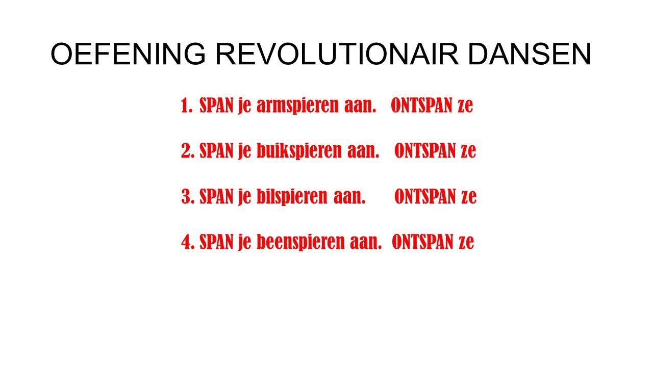 OEFENING REVOLUTIONAIR DANSEN 1.SPAN je armspieren aan. ONTSPAN ze 2.SPAN je buikspieren aan. ONTSPAN ze 3.SPAN je bilspieren aan. ONTSPAN ze 4.SPAN j
