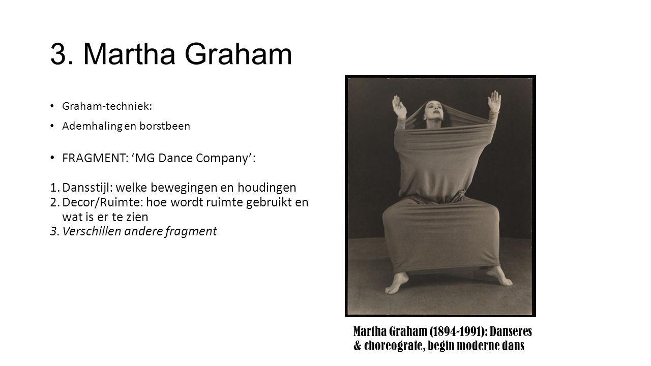 3. Martha Graham Graham-techniek: Ademhaling en borstbeen FRAGMENT: 'MG Dance Company': 1.Dansstijl: welke bewegingen en houdingen 2.Decor/Ruimte: hoe