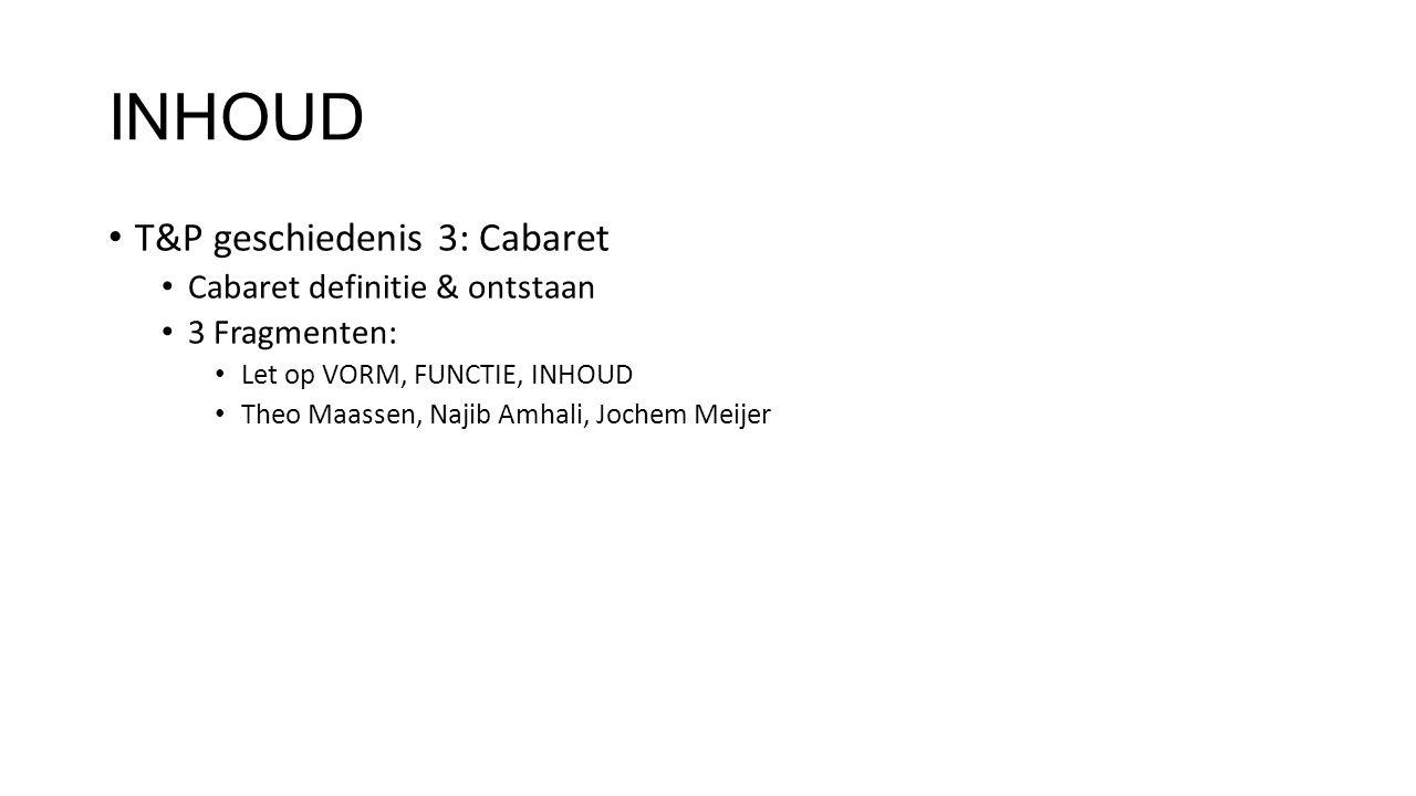 INHOUD T&P geschiedenis 3: Cabaret Cabaret definitie & ontstaan 3 Fragmenten: Let op VORM, FUNCTIE, INHOUD Theo Maassen, Najib Amhali, Jochem Meijer
