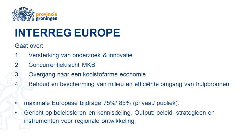 INTERREG EUROPE Gaat over: 1.Versterking van onderzoek & innovatie 2.Concurrentiekracht MKB 3.Overgang naar een koolstofarme economie 4.Behoud en bescherming van milieu en efficiënte omgang van hulpbronnen maximale Europese bijdrage 75%/ 85% (privaat/ publiek).