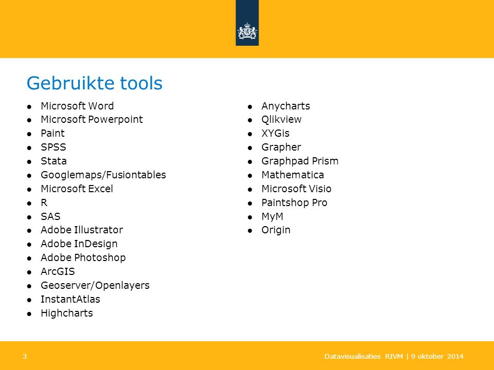 3 Gebruikte tools ●Microsoft Word ●Microsoft Powerpoint ●Paint ●SPSS ●Stata ●Googlemaps/Fusiontables ●Microsoft Excel ●R ●SAS ●Adobe Illustrator ●Adobe InDesign ●Adobe Photoshop ●ArcGIS ●Geoserver/Openlayers ●InstantAtlas ●Highcharts ●Anycharts ●Qlikview ●XYGis ●Grapher ●Graphpad Prism ●Mathematica ●Microsoft Visio ●Paintshop Pro ●MyM ●Origin Datavisualisaties RIVM | 9 oktober 2014