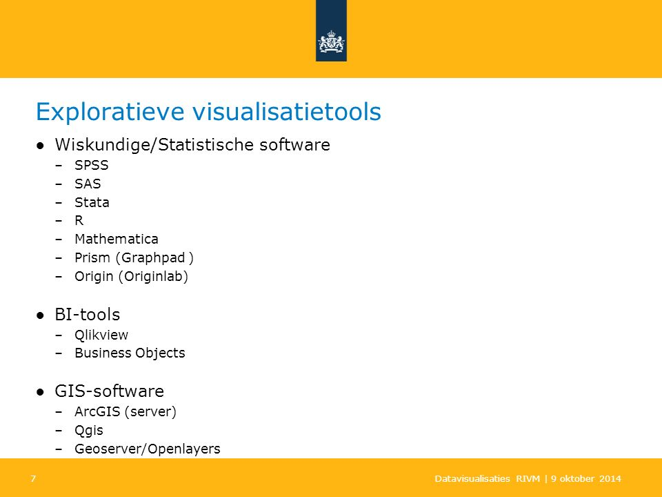 7 Exploratieve visualisatietools ●Wiskundige/Statistische software –SPSS –SAS –Stata –R –Mathematica –Prism (Graphpad ) –Origin (Originlab) ●BI-tools –Qlikview –Business Objects ●GIS-software –ArcGIS (server) –Qgis –Geoserver/Openlayers Datavisualisaties RIVM | 9 oktober 2014