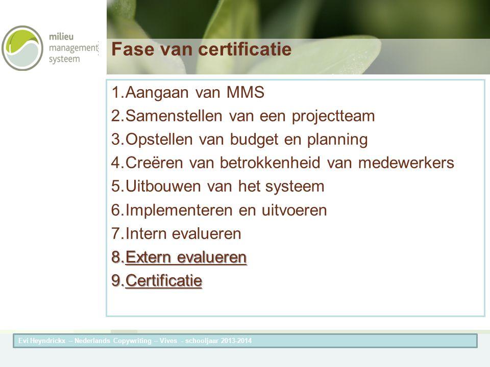 Herneming van de titel van de presentatieAuteur van de presentatie Fase van certificatie 1.Aangaan van MMS 2.Samenstellen van een projectteam 3.Opstellen van budget en planning 4.Creëren van betrokkenheid van medewerkers 5.Uitbouwen van het systeem 6.Implementeren en uitvoeren 7.Intern evalueren 8.Extern evalueren 9.Certificatie Evi Heyndrickx – Nederlands Copywriting – Vives - schooljaar 2013-2014