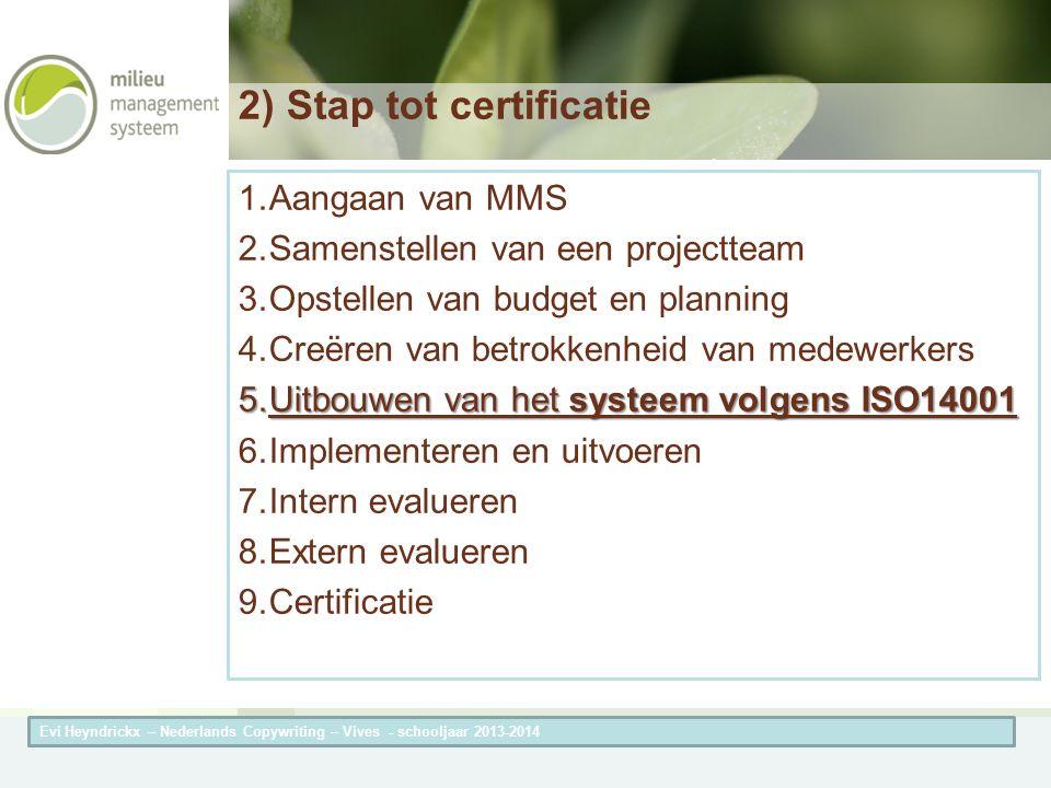 Herneming van de titel van de presentatieAuteur van de presentatie 2) Stap tot certificatie 1.Aangaan van MMS 2.Samenstellen van een projectteam 3.Opstellen van budget en planning 4.Creëren van betrokkenheid van medewerkers 5.Uitbouwen van het systeem volgens ISO14001 6.Implementeren en uitvoeren 7.Intern evalueren 8.Extern evalueren 9.Certificatie Evi Heyndrickx – Nederlands Copywriting – Vives - schooljaar 2013-2014