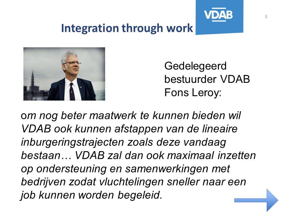 Integration through work 3 om nog beter maatwerk te kunnen bieden wil VDAB ook kunnen afstappen van de lineaire inburgeringstrajecten zoals deze vandaag bestaan… VDAB zal dan ook maximaal inzetten op ondersteuning en samenwerkingen met bedrijven zodat vluchtelingen sneller naar een job kunnen worden begeleid.