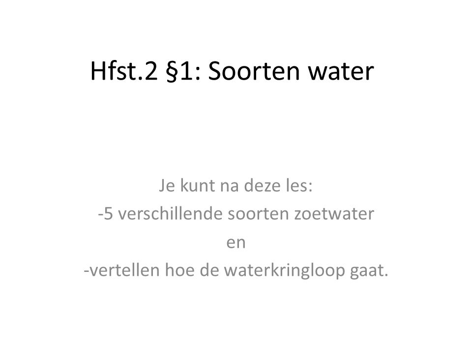 Hfst.2 §1: Soorten water Je kunt na deze les: -5 verschillende soorten zoetwater en -vertellen hoe de waterkringloop gaat.