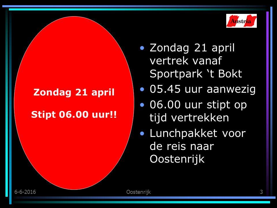 6-6-2016Oostenrijk3 Zondag 21 april vertrek vanaf Sportpark 't Bokt 05.45 uur aanwezig 06.00 uur stipt op tijd vertrekken Lunchpakket voor de reis naar Oostenrijk Zondag 21 april Stipt 06.00 uur!!