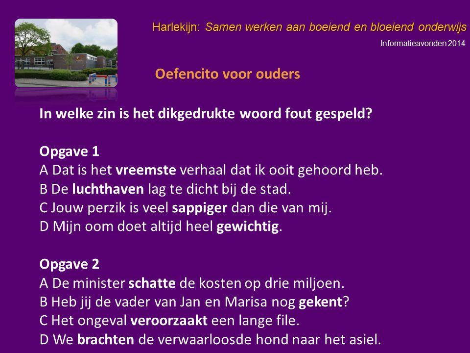 Informatieavonden 2014 Harlekijn: Samen werken aan boeiend en bloeiend onderwijs In welke zin is het dikgedrukte woord fout gespeld? Opgave 1 A Dat is