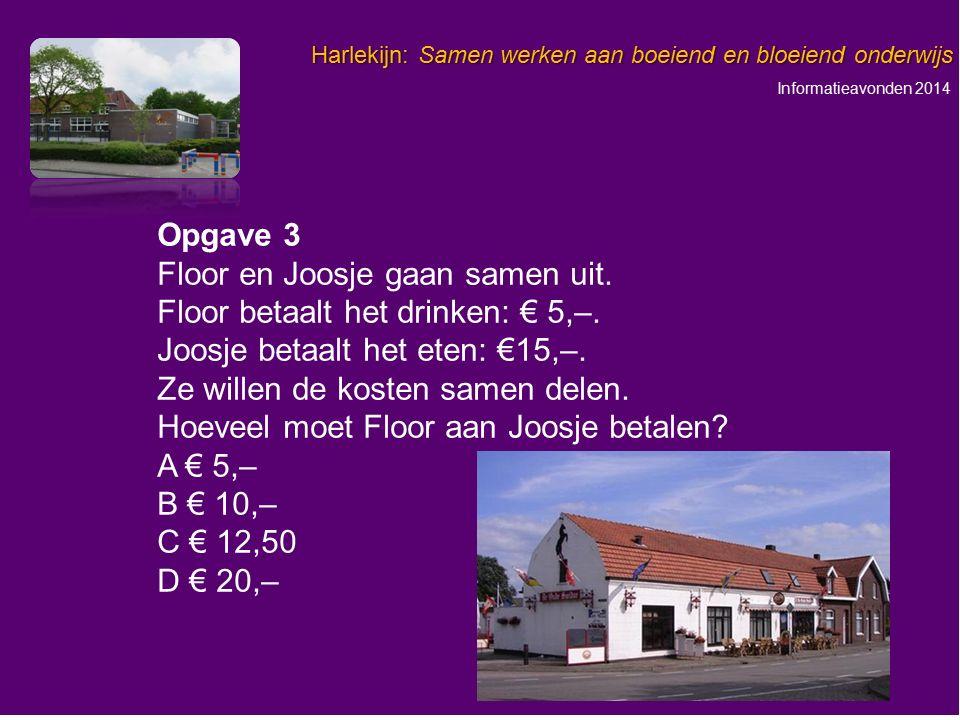Informatieavonden 2014 Harlekijn: Samen werken aan boeiend en bloeiend onderwijs Opgave 3 Floor en Joosje gaan samen uit. Floor betaalt het drinken: €