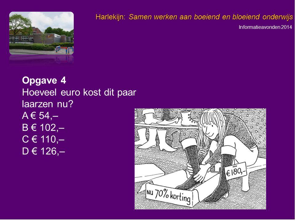 Informatieavonden 2014 Harlekijn: Samen werken aan boeiend en bloeiend onderwijs Opgave 4 Hoeveel euro kost dit paar laarzen nu? A € 54,– B € 102,– C