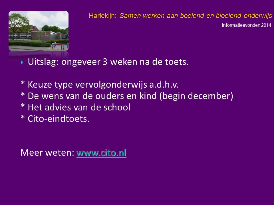 Informatieavonden 2014 Harlekijn: Samen werken aan boeiend en bloeiend onderwijs   Uitslag: ongeveer 3 weken na de toets. * Keuze type vervolgonderw