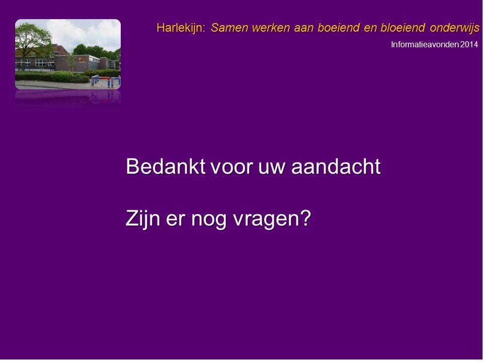 Informatieavonden 2014 Harlekijn: Samen werken aan boeiend en bloeiend onderwijs Bedankt voor uw aandacht Zijn er nog vragen?