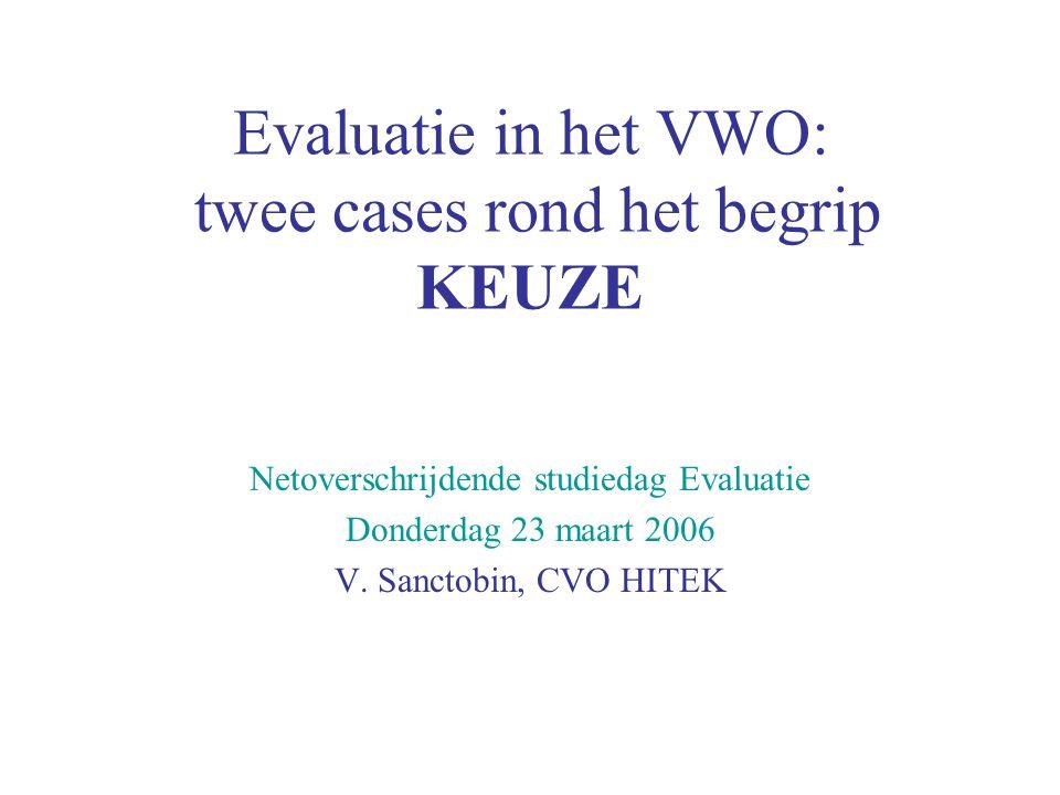 Evaluatie in het VWO: twee cases rond het begrip KEUZE Netoverschrijdende studiedag Evaluatie Donderdag 23 maart 2006 V. Sanctobin, CVO HITEK