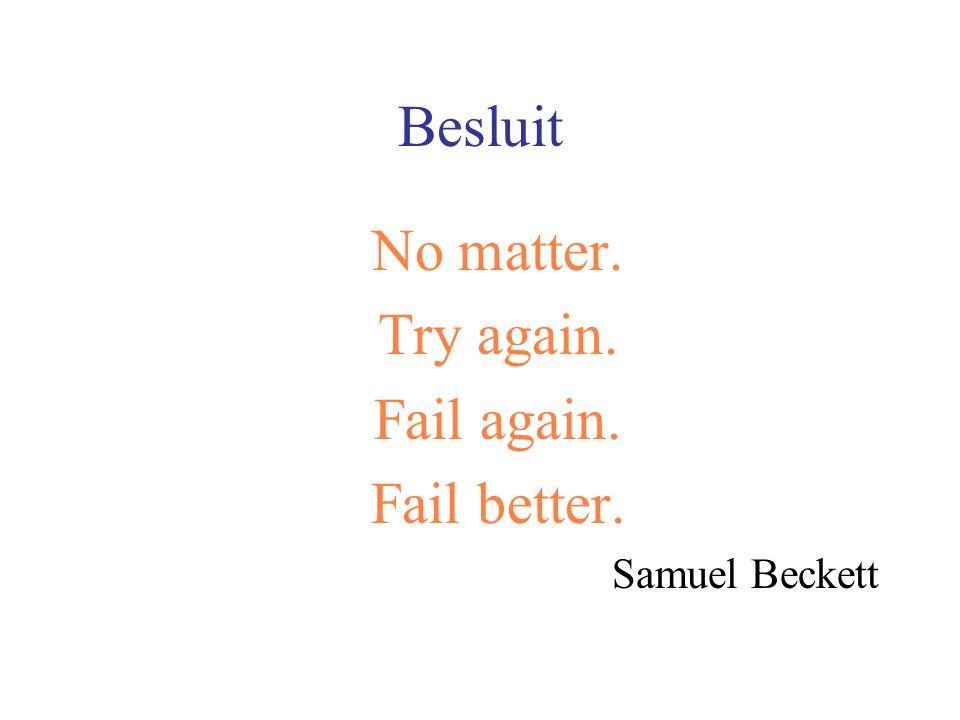 Besluit No matter. Try again. Fail again. Fail better. Samuel Beckett