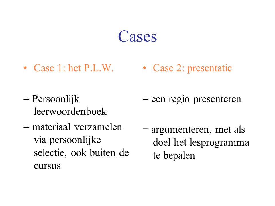 Cases Case 1: het P.L.W. = Persoonlijk leerwoordenboek = materiaal verzamelen via persoonlijke selectie, ook buiten de cursus Case 2: presentatie = ee