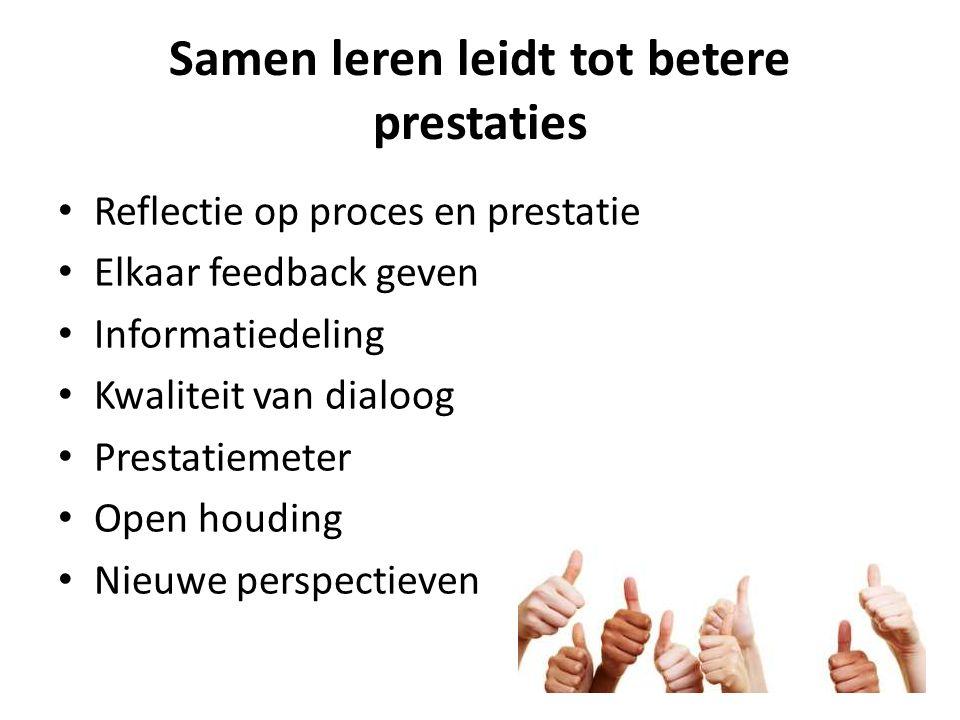 Samen leren leidt tot betere prestaties Reflectie op proces en prestatie Elkaar feedback geven Informatiedeling Kwaliteit van dialoog Prestatiemeter O