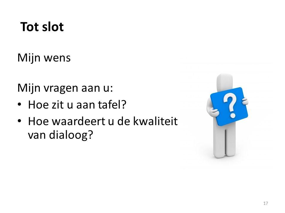 Tot slot Mijn wens Mijn vragen aan u: Hoe zit u aan tafel? Hoe waardeert u de kwaliteit van dialoog? 17