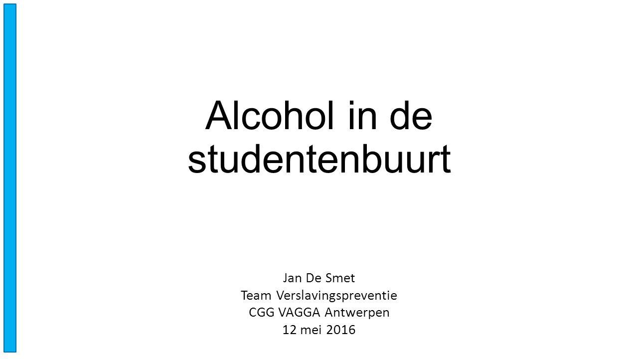 Alcohol in de studentenbuurt Jan De Smet Team Verslavingspreventie CGG VAGGA Antwerpen 12 mei 2016