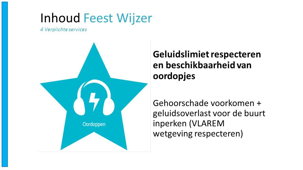 Geluidslimiet respecteren en beschikbaarheid van oordopjes Gehoorschade voorkomen + geluidsoverlast voor de buurt inperken (VLAREM wetgeving respecteren) Inhoud Feest Wijzer 4 Verplichte services