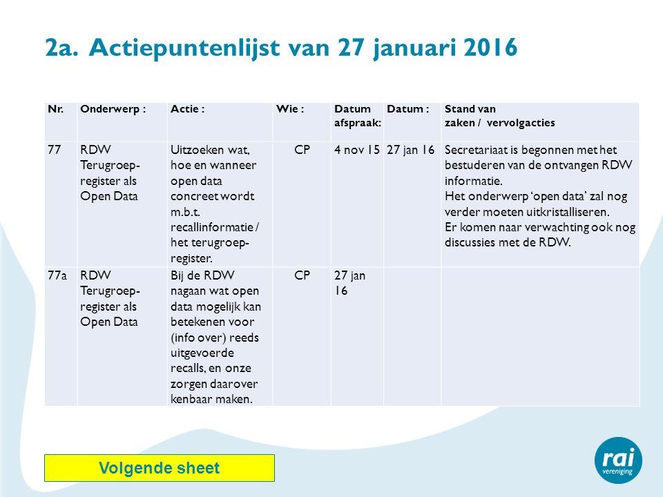 2a. Actiepuntenlijst van 27 januari 2016 Nr.Onderwerp :Actie :Wie :Datum afspraak: Datum :Stand van zaken / vervolgacties 77RDW Terugroep- register al